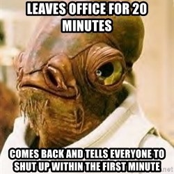 Ackbar - Leaves office for 20 minutes Comes back and tells everyone to shut up within the first minute