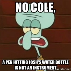no patrick mayonnaise is not an instrument - No Cole, A pen hitting Josh's water bottle is not an instrument