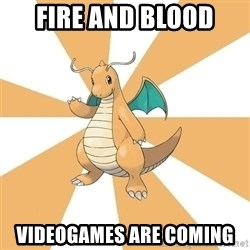 Dragonite Dad - FIRE AND BLOOD VIDEOGAMES ARE COMING