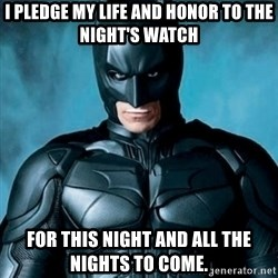 Blatantly Obvious Batman - I pledge my life and honor to the Night's Watch for this night and all the nights to come.