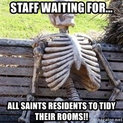 Waiting skeleton meme - Staff waiting for... All Saints residents to tidy their rooms!!