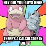 Slowbro - Hey did you guys hear there's a calculator in eve