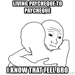 I know that feel bro blank - Living paycheque to paycheque i know that feel bro