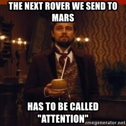 "you had my curiosity dicaprio - The next rover we send to Mars has to be called ""Attention"""