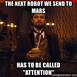 "you had my curiosity dicaprio - The next robot we send to Mars Has to be called ""Attention"""