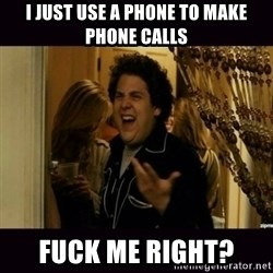 fuck me right jonah hill - I just use a phone to make phone calls Fuck me right?