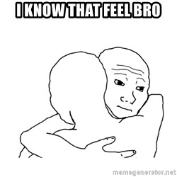 I know that feel bro blank - i know that feel br0