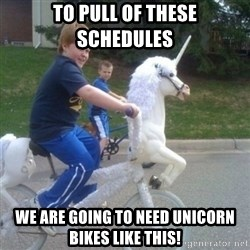 unicorn - To pull of these schedules we are going to need unicorn bikes like this!