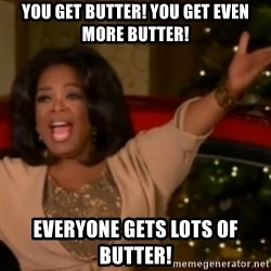 The Giving Oprah - you get butter! you get even more butter! Everyone gets lots of butter!