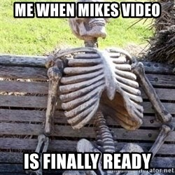Waiting skeleton meme - Me When Mikes video  is finally ready