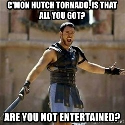GLADIATOR - C'mon Hutch tornado, is that all you got? are you not entertained?
