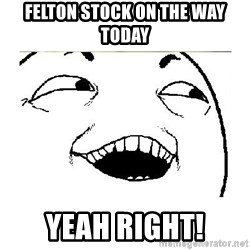 Yeah....Sure - Felton stock on the way today Yeah Right!