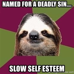 Just-Lazy-Sloth - Named for a deadly sin.... Slow self esteem