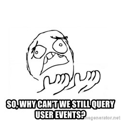 WHY SUFFERING GUY 2 -  So, why can't we still query user events?
