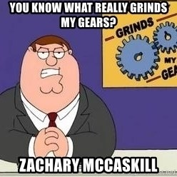 Grinds My Gears Peter Griffin - You know what really grinds my gears? ZACHARY MCCASKILL