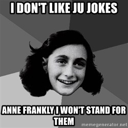 Anne Frank Lol - I don't like Ju jokes Anne frankly I won't stand for them