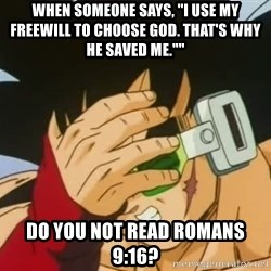 """Facepalm Goku - When someone says, """"I use my freewill to choose God. That's why He saved me."""""""" Do you not read Romans 9:16?"""