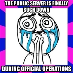 tears of joy dude - the public server is finally such down  during official operations