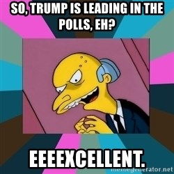 Mr. Burns - So, Trump is leading in the Polls, Eh? Eeeexcellent.