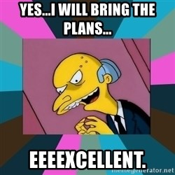 Mr. Burns - Yes...I will bring the plans... Eeeexcellent.
