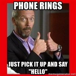 """Dr. House approves  - Phone rings just pick it up and say """"Hello"""""""