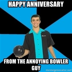 Annoying Bowler Guy  - HAPPY ANNIVERSARY FROM THE ANNOYING BOWLER GUY