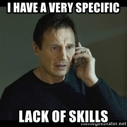 I will Find You Meme - I have a very specific lack of skills