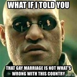 What If I Told You - wHAT if i told you that gay marriage is not what's wrong with this country