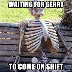 Waiting skeleton meme - waiting for Gerry to come on shift