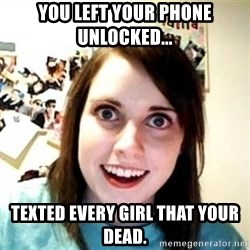 Overprotective Girlfriend - You left your phone unlocked... Texted every girl that your dead.