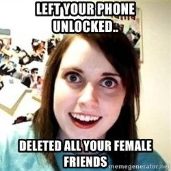 Overprotective Girlfriend - Left your phone unlocked.. Deleted all your female friends