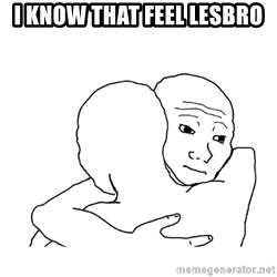 I know that feel bro blank - I KNOW THAT FEEL lesbro