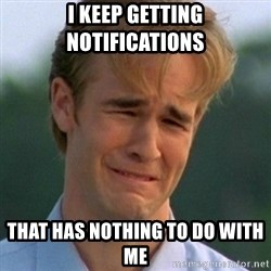 90s Problems - i keep getting notifications that has nothing to do with me