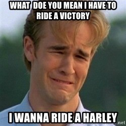 90s Problems - what  doe you mean I have to ride a victory i wanna ride a harley