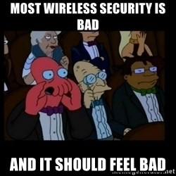 X is bad and you should feel bad - Most Wireless Security is bad and it should feel bad