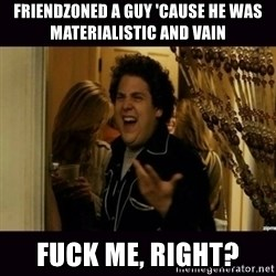 fuck me right jonah hill - FRIENDZONED A GUY 'CAUSE HE WAS MATERIALISTIC AND VAIN FUCK ME, RIGHT?