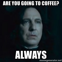 Always Snape - Are you going to coffee? ALWAYS