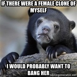 Confessions Bear - if there were a female clone of myself i would probably want to bang her