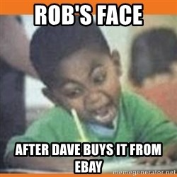 I FUCKING LOVE  - rob's face after dave buys it from eBay