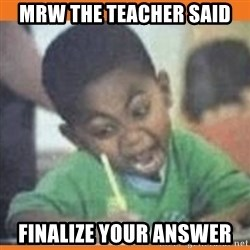 I FUCKING LOVE  - mrw the teacher said Finalize your answer