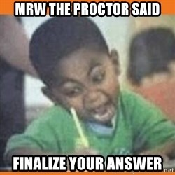 I FUCKING LOVE  - mrw the proctor said finalize your answer