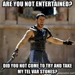 GLADIATOR - Are You Not entertained? Did you not come to try and take my tel var stones?