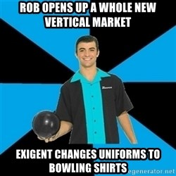 Annoying Bowler Guy  - Rob opens up A whole new vertical market Exigent changes uniforms to bowling shirts