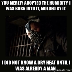 Bane Dark Knight - You merely adopted the humidity, I was born into it, molded by it. I did not know a dry heat until I was already a man.