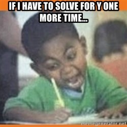 I FUCKING LOVE  - If I have to solve for y one more time...