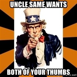 Uncle sam wants you! - uncle same wants both of your thumbs