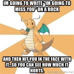 "Dragonite Dad - Im going to write ""im going to miss you"" on a rock And then hit you in the face with it...so you can see how much it hurts."