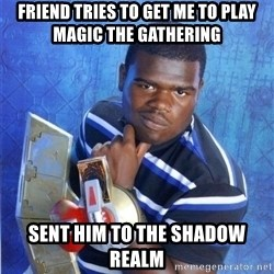 yugioh - friend tries to get me to play magic the gathering Sent him to the shadow realm