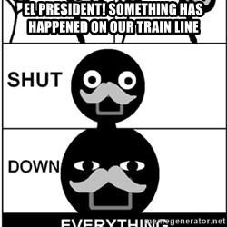 Shut Down Everything - El President! Something has happened on our train line