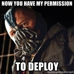 Only then you have my permission to die - NOW YOU HAVE MY PERMISSION TO DEPLOY